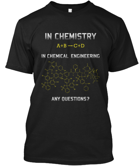 In Chemistry A+B C+D In Chemical Engineering Any Question? T-Shirt Front