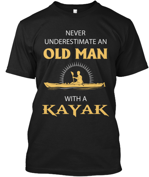 Never Underestimate An Old Man With A Kayak Black T-Shirt Front
