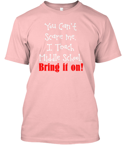 You Can't Scare Me. I Teach Middle School. Bring It On! Pale Pink T-Shirt Front
