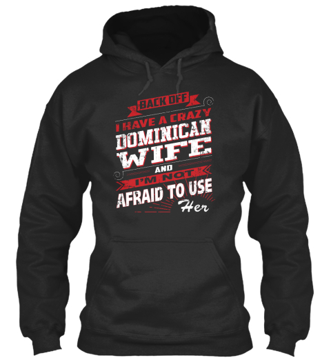 Back Off I Have A Crazy Dominican Wife And I'm Not Afraid To Use Her Jet Black Sweatshirt Front