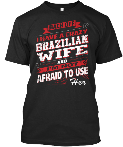 Back Off I Have A Crazy Brazilian Wife And I'm Not Afraid To Use Her Black T-Shirt Front