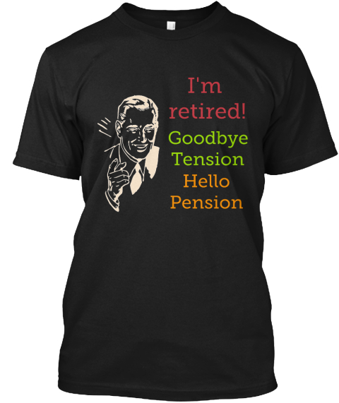 I'm Retired! Goodbye Tension Hello Pension Black T-Shirt Front