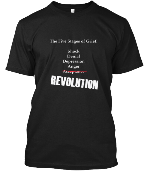 The Five Stages Of Grief Shock Denial Depression Anger Acceptance Revolution Black T-Shirt Front