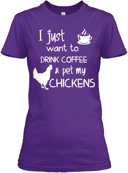 I Just Want To Drink Coffee Pet My Chickens  Women's T-Shirt Front