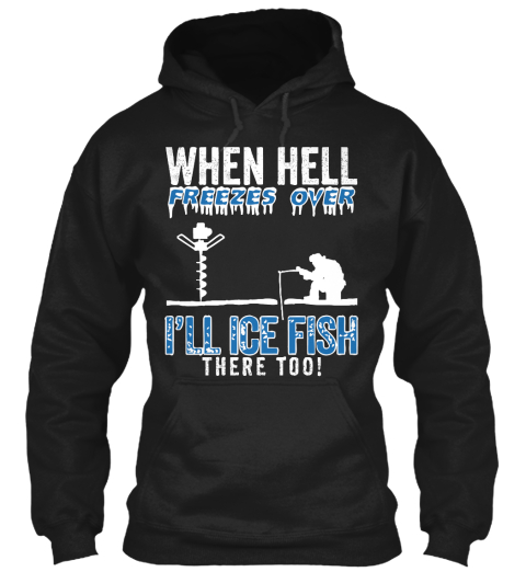 Ice fishing when hell freezes over i 39 ll ice fish there for Ice fishing sweatshirt