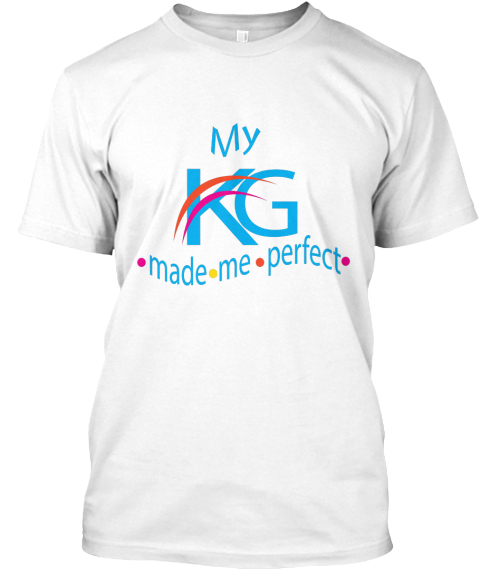 My Kg Made Me Perfect T Shirt  White T-Shirt Front