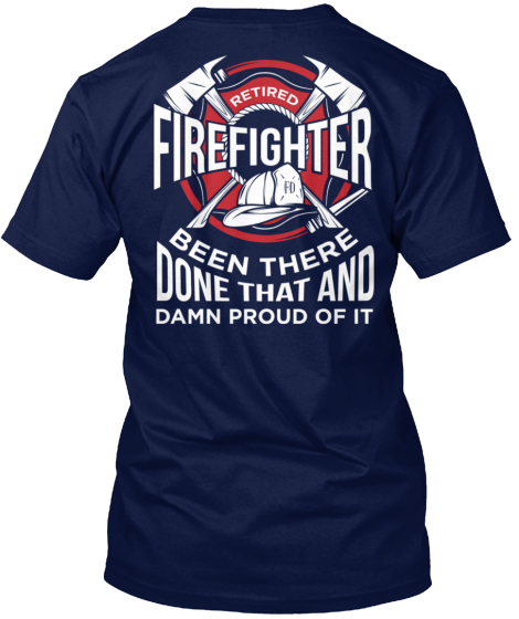 Retired Firefighter Fd Been There Done That And Damn Proud Of It T-Shirt Back