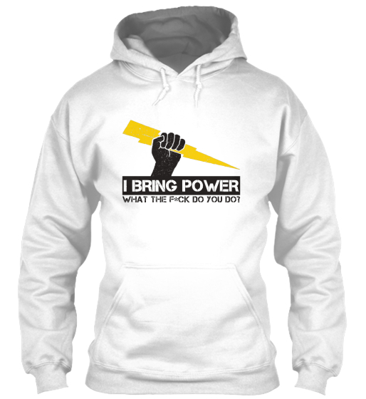 I Bring Power What The F*Ck Do You Do?  Sweatshirt Front