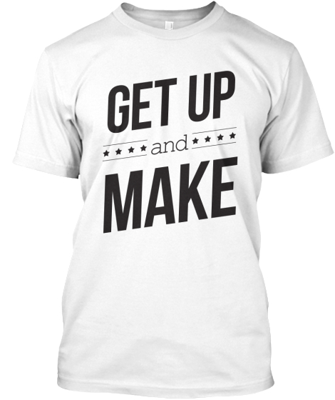 Get Up And Make T-Shirt Front