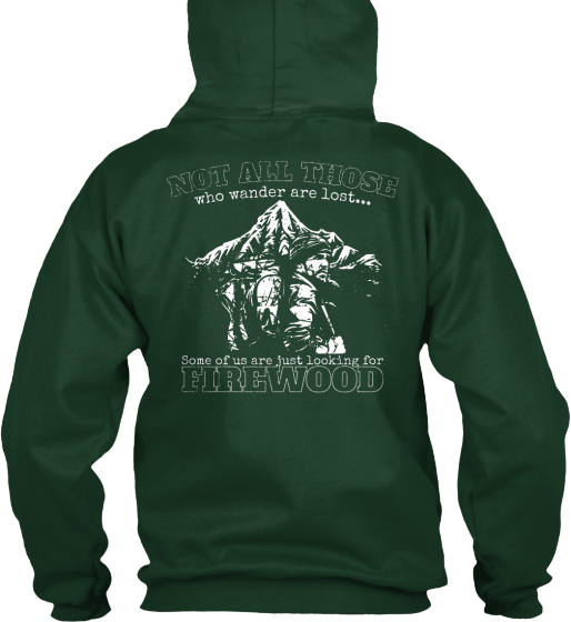 Not All Those Who Wander Are Lost... Some Of Us Are Just Looking For Firewood Sweatshirt Back