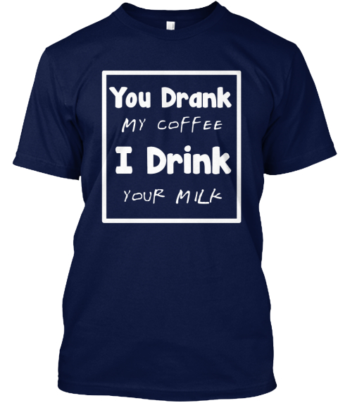 You Drank Coffee I Drink Milk Navy T-Shirt Front