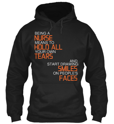 Nurses Nice Hoodies Tshirts Being A Nurse Means To Hold All Your Own Tears And Start Drawing Smiles On People S Faces Products From Nurses Teespring