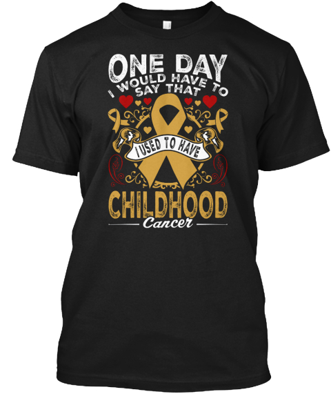 One Day I Would Have To Say That I Used To Have Childhood Cancer Black T-Shirt Front