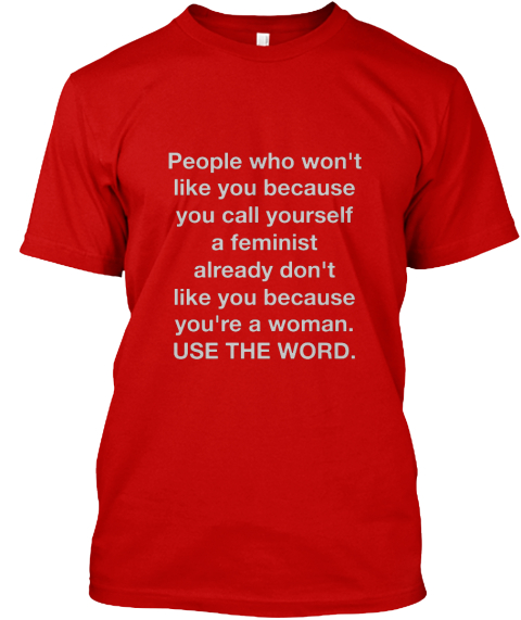 People Who Won't Like You Because You Call Yourself A Feminist Already Don't Like You Because You're A Woman. Use The... Classic Red T-Shirt Front