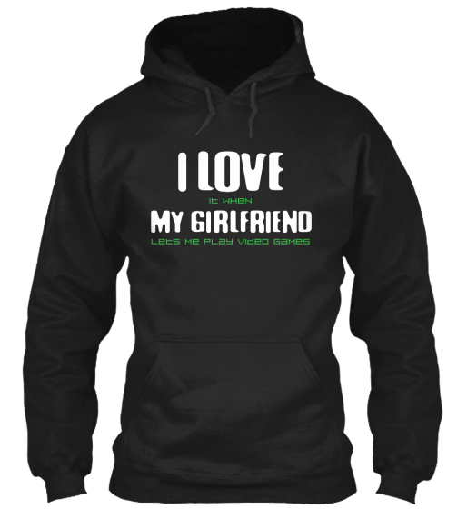 I Love It When My Girlfriend Lets Me Play Video Games  Sweatshirt Front