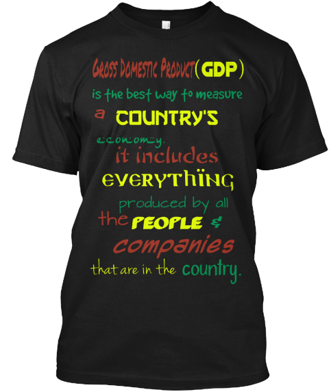 Gross Domestic Product   (Gdp) Is The Best Way To Measure A Country's Economy. It Includes Everything Produced By All... Black Kaos Front