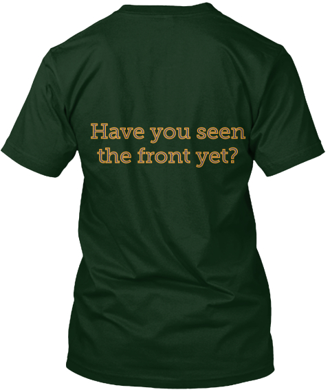 Have You Seen The Front Yet? Forest Green T-Shirt Back