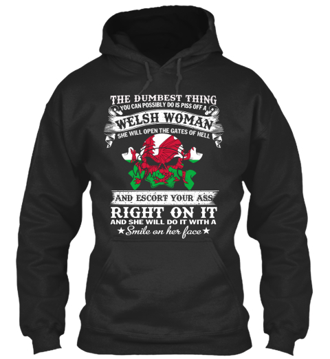 The Dumbest Thing You Can Possibly Do Is Piss Off A Welsh Woman She Will Open The Gates Of Hell And Escort Your Ass... Jet Black T-Shirt Front