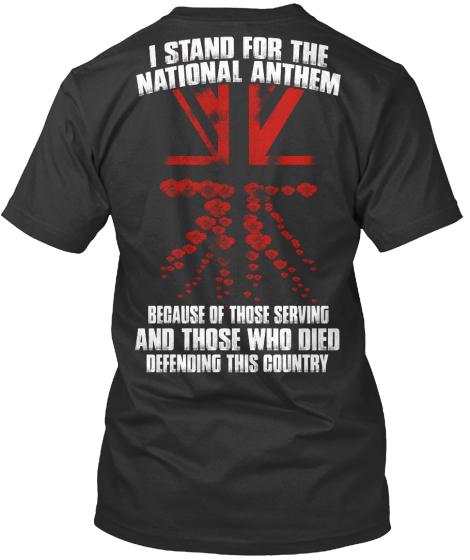 I Stand For The National Anthem Because Of Those Serving And Those Who Died Defending This Country T-Shirt Back