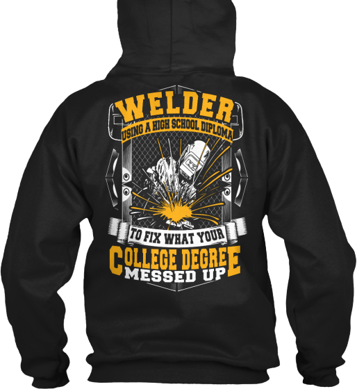 Welder Using A High School Diploma To Fix What Your College Degree Messed Up Sweatshirt Back