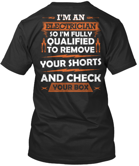 I Am And Electrician So I Am Fully Qualified To Remove Your Shorts And Check Your Box T-Shirt Back