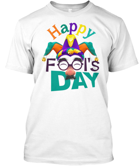 Happy April Fools' Day T Shirt 2017 White T-Shirt Front