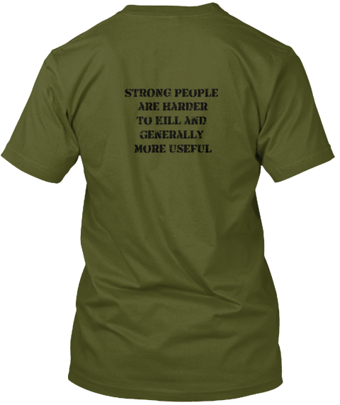 Strong People Are Harder To Kill And Generally More Useful Olive T-Shirt Back