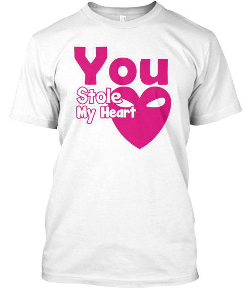 You Stole My Heart White T-Shirt Front