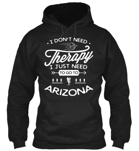 I Don't Need Therapy I Just Need To Go To Arizona Black Sweatshirt Front