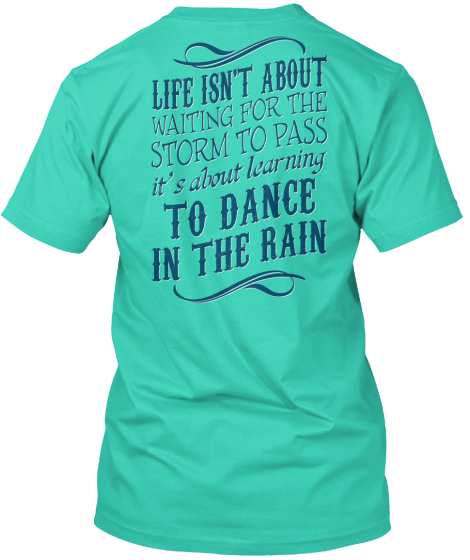 Dance In The Rain Life Isn't About Waiting For The Storm To Pass It's About Learning To Dance In The Rain T-Shirt Back