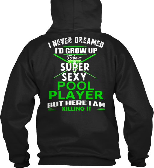 I Never Dreamed I'd Grow Up To Be A Super Sexy Pool Player But Here I Am Killing It Sweatshirt Back