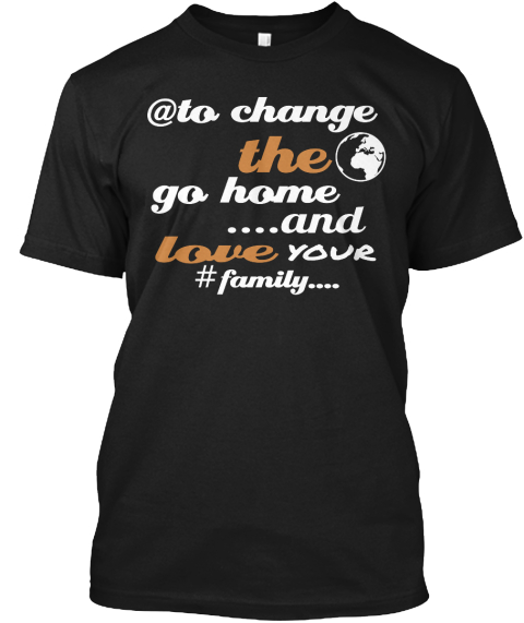 To Change   @ The Go Home ....And Love Your #Family.... Black T-Shirt Front