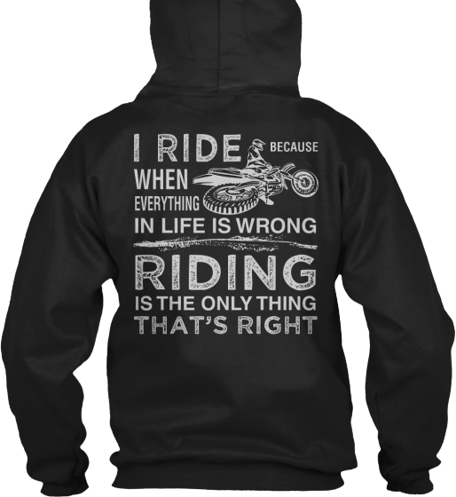 I Ride I Ride Because When Everything In Life Is Wrong Riding Is The Only Thing That's Right Sweatshirt Back