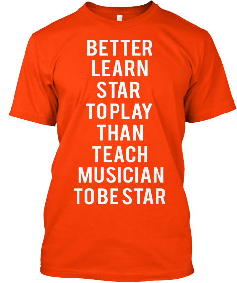 Better  Learn  Star  To Play Than  Teach  Musician  To Be Star Orange T-Shirt Front