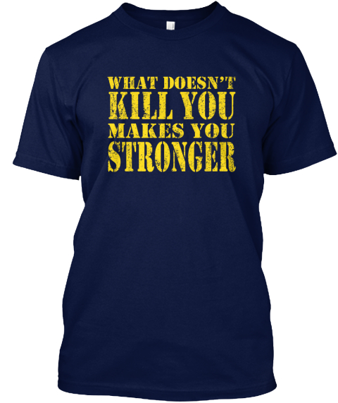 What Doesn't Kill You Makes You Stronger  Navy T-Shirt Front