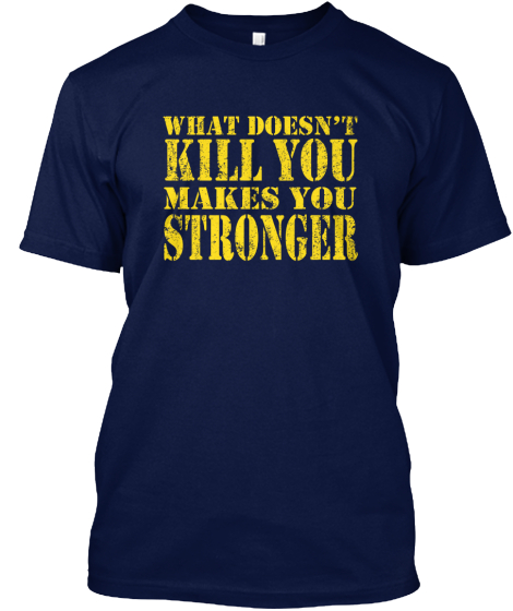 What Doesn't Kill You Makes You Stronger  T-Shirt Front