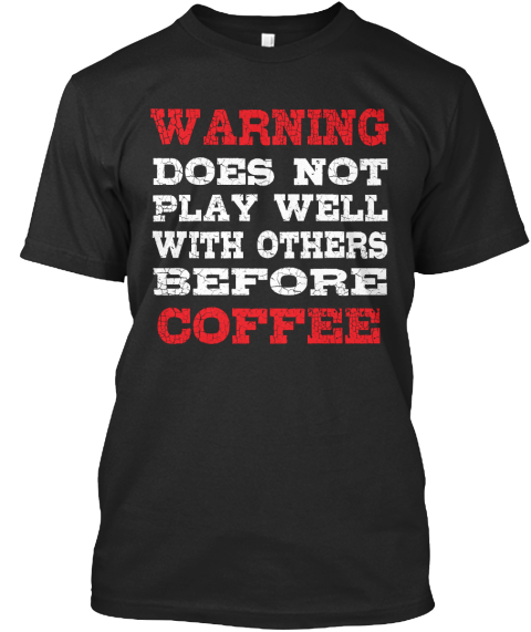 Warning Does Not Play Well With Others Before Coffee Black T-Shirt Front