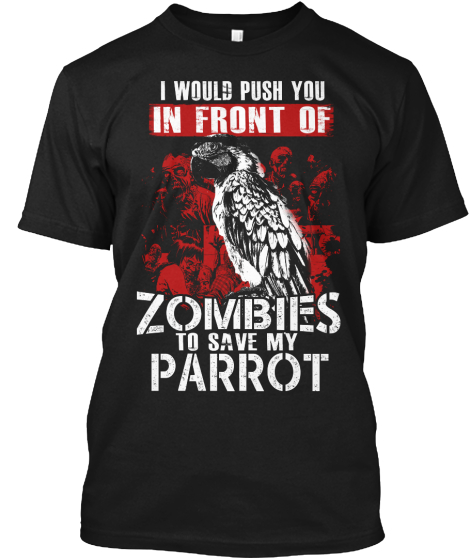 I Would Push You In Front Of Zombies To Save My Parrot  T-Shirt Front