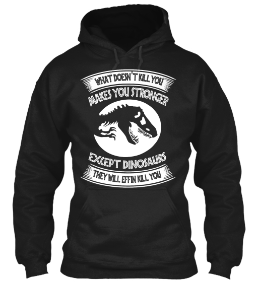 What Doesn't Kill You Makes You Stronger Except Dinosaurs They Will Effin Kill You Sweatshirt Front