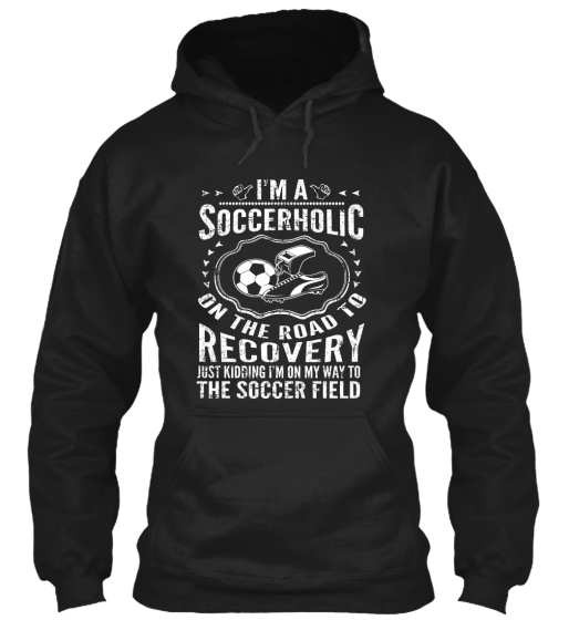 Im A Soccerholic On The Road To Recovery Just Kidding Im On My Way To The Soccer Field Sweatshirt Front