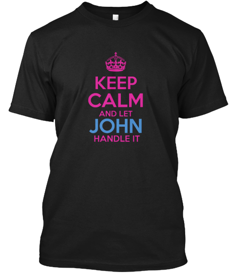 Keep Calm And Let John Handle It T-Shirt Front