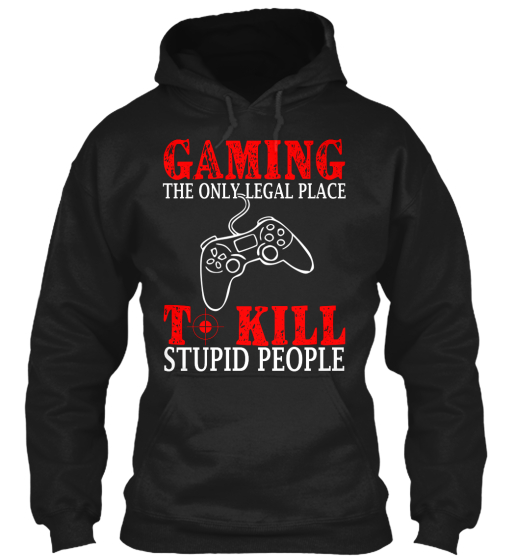 Gaming The Only Legal Place T Kill Stupid People  Sweatshirt Front