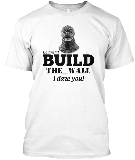 Go Ahead Build The Wall I Dare You! T-Shirt Front