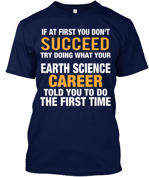 If At First You Don't Succeed Try Doing What Your Earth Science Career Told You To Do The First Time Navy T-Shirt Front