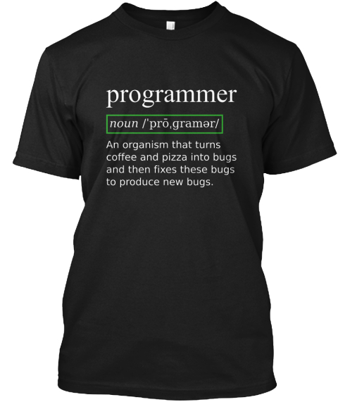 852a6e41 Programmer Noun An Organism That Turns Coffee And Pizza Into Bugs And Then  Fixes These Bugs. True Programmer Definition Shirt ...