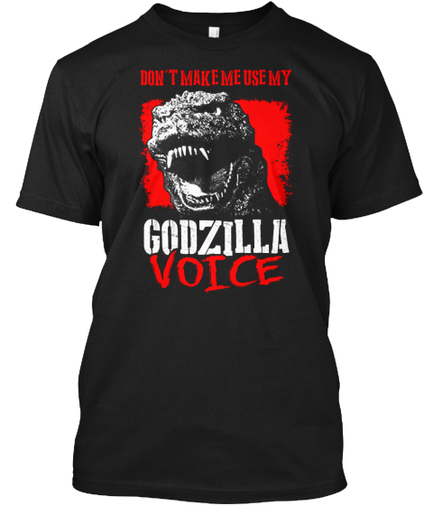 Don't Make Me Use My Godzilla Voice T-Shirt Front