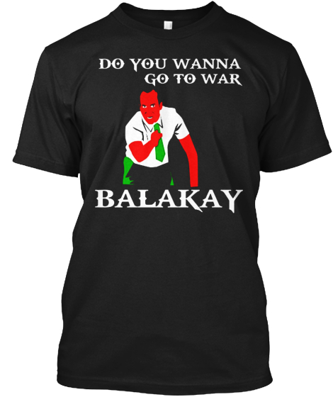 Do You Wanna Go To War Balakay T-Shirt Front