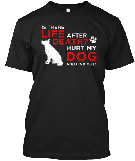 Is There Life After Death? Hurt My Dog And Find Out!  T-Shirt Front
