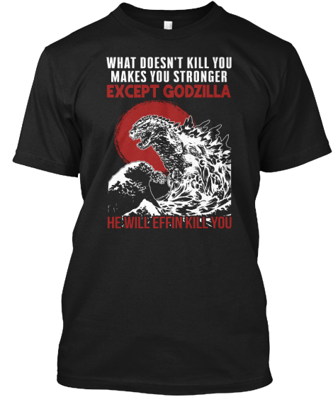 What Doesn't Kill You Makes You Stronger Except Godzilla He Will Never Effin Kill You T-Shirt Front