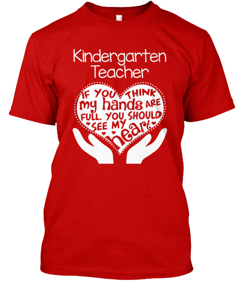 Kindergarten Teacher If You Think My Hands Are Full, You Should See My Heart  T-Shirt Front